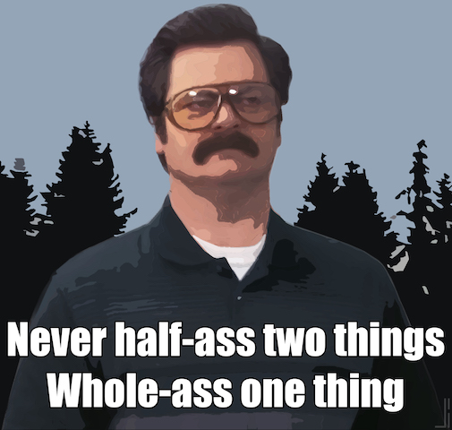"""Never half-ass two things. Whole ass one thing. Ron Swanson"""